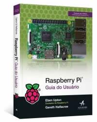 Raspberry Pi - Guia Prático do Usuário - 4ª Edição - Guia Atualizado para o Raspberry Pi 3