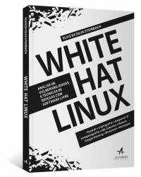[Livro com Frete Grátis + 18 Bônus]: White Hat Linux - Análise de Vulnerabilidades em Redes e Técnicas de Defesas com Software Livre