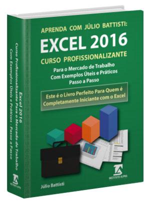Aprenda com Júlio Battisti: Excel 2016 - Curso Profissionalizante de Excel Preparatório Para o Mercado de Trabalho - com Exemplos Práticos, Reaise Úteis -Passo a Passo